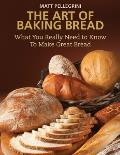 Art of Baking Bread What You Really Need to Know to Make Great Bread