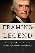 Framing A Legend: Exposing The Distorted History Of Thomas Jefferson & Sally Hemings by M. Andrew Holowchak