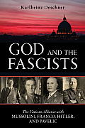 God & The Fascists: The Vatican Alliance With Mussolini, Franco, Hitler, & Pavelic by Karlheinz Deschner