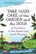 Take Good Care of the Garden and the Dogs: A True Story of Bad Breaks and Small Miracles Cover