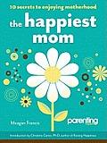 Happiest Mom 10 Secrets to Enjoying Motherhood