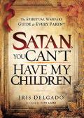 Satan, You Can't Have My Children: The Spiritual Warfare Guide for Every Parent
