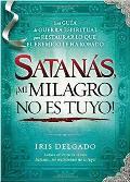 Satanas, !Mi Milagro No Es Tuyo! = Satan, You Can't Have My Miracle