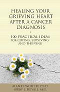 Healing Your Grieving Heart After a Cancer Diagnosis: 100 Practical Ideas for Coping, Surviving, and Thriving