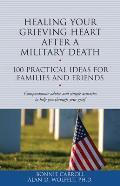 Healing Your Grieving Heart After a Military Death: 100 Practical Ideas for Family and Friends (100 Ideas)