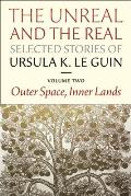 Unreal & the Real Selected Stories of Ursula K Le Guin Volume 2 Outer Space Inner Lands