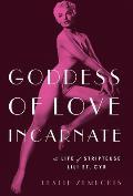 Goddess of Love Incarnate: The Life of Stripteuse Lili St. Cyr.