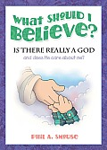 What Should I Believe?: Is There Really a God and Does He Care about Me?