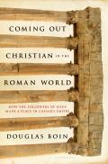Coming Out Christian In The Roman World: How The Followers Of Jesus Made A Place In Caesar's Empire by Douglas Boin