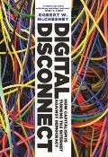 Digital Disconnect: How Capitalism Is Turning the Internet Against Democracy