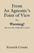 From An Agnostic's Point Of View - Warning! Not For The Politically Correct by Kenneth Crooks