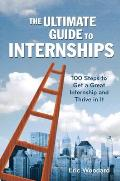 The Ultimate Guide to Internships: 100 Steps to Get a Great Internship and Thrive in It