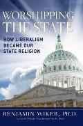Worshipping the State How Liberalism Became Our State Religion