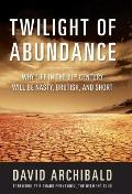Twilight Of Abundance Why the 21st Century Will Be Nasty Brutish & Short
