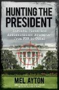 Hunting the President: Threats, Plots and Assassination Attempts--From FDR to Obama