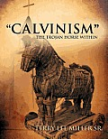 """Calvinism"" The Trojan Horse Within by Terry Lee Miller Sr"