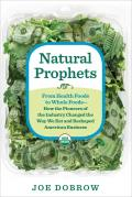 Natural Prophets: From Health Foods to Whole Foods -- How the Pioneers of the Industry Changed the Way We Eat and Reshaped American Business