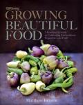 Growing Beautiful Food: A Gardener's Guide to Cultivating Extraordinary Vegetables and Fruit