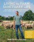 Living the Farm Sanctuary Life: The Ultimate Guide to a Mindful, Compassionate, Animal-Friendly Life