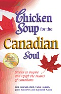 Chicken Soup for the Canadian Soul: Stories to Inspire and Uplift the Hearts of Canadians (Chicken Soup for the Soul)