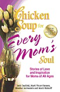 Chicken Soup For Every Moms Soul 101 New Stories Of Love & Inspiration For Moms Of All Ages