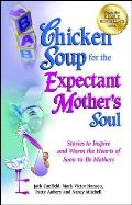 Chicken Soup for the Expectant Mother's Soul: Stories to Inspire and Warm the Hearts of Soon-To-Be Mothers Cover