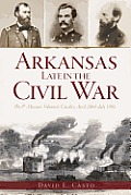 Arkansas Late In The Civil War: The 8th Missouri Volunteer Cavalry, April 1864-July 1865 (Civil War... by David E. Casto