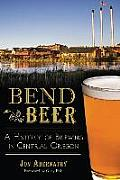 Bend Beer: A History Of Brewing In Central Oregon (American Palate) by Jon Abernathy