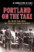 Portland on the Take Mid Century Crime Bosses Civic Corruption & Forgotten Murders