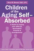Children of the Aging Selfabsorbed a Guide to Coping with Difficult Narcissistic Parents & Grandparents