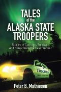 Tales of the Alaska State Troopers: Stories of Courage, Survival, and Honor from the Last Frontier