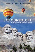 Balloons Aloft: Flying South Dakota Skies by Arley Kenneth Fadness