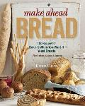 Make Ahead Bread: 100 Recipes for Melt-In-Your-Mouth Fresh Bread Every Day