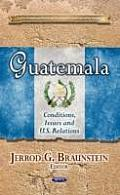 Guatemala: Conditions, Issues and U.S. Relations
