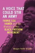A Voice That Could Stir an Army: Fannie Lou Hamer and the Rhetoric of the Black Freedom Movement (Race, Rhetoric, and Media)
