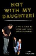 Not with My Daughter!: A Dad's Guide to Screening Dates and Boyfriends