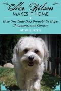 Mr. Wilson Makes It Home: How One Little Dog Brought Us Hope, Happiness & Closure
