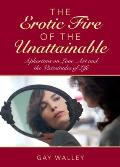 The Erotic Fire of the Unattainable: Aphorisms on Love, Art, and the Vicissitudes of Life