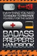 Badass Preppers Handbook: Everything You Need to Know to Prepare Yourself for the Worst