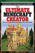 The Ultimate Minecraft Creator: The Unofficial Building Guide to Minecraft & Other Games