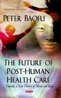 Future of Post-human Health Care: Towards a New Theory of Mind & Body