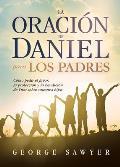 La Oracion de Daniel Para Los Padres: Como Pedir El Favor, La Proteccion y La Bendicion de Dios Sobre Nuestros Hijos