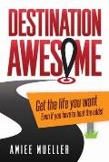 Destination Awesome: Get the Life You Want Even If You Have to Beat the Odds