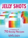 Jelly Shots: A Rainbow of 70 Boozy Recipes