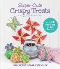 Super Cute Crispy Treats: Nearly 100 No-Bake Cereal Desserts