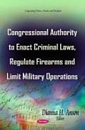Congressional Authority To Enact Criminal Laws, Regulate Firearms and Limit Military Operations
