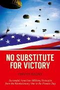 No Substitute for Victory: Successful American Military Strategies from the Revolutionary War to the Present Day