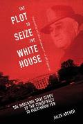 The Plot to Seize the White House: The Shocking True Story of the Conspiracy to Overthrow F.D.R.