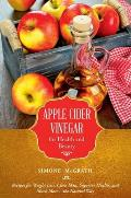 Apple Cider Vinegar for Health and Beauty: Recipes for Weight Loss, Clear Skin, Superior Health, and Much More--The Natural Way