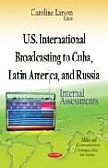 U.S. International Broadcasting To Cuba, Latin America, and Russia: Internal Assessments